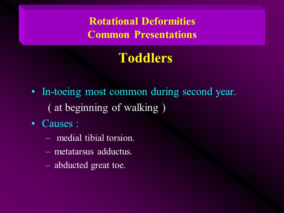 Rotational Deformities Common Presentations Toddlers In-toeing most common during second year. ( at beginning of walking ) Causes : – medial tibial to
