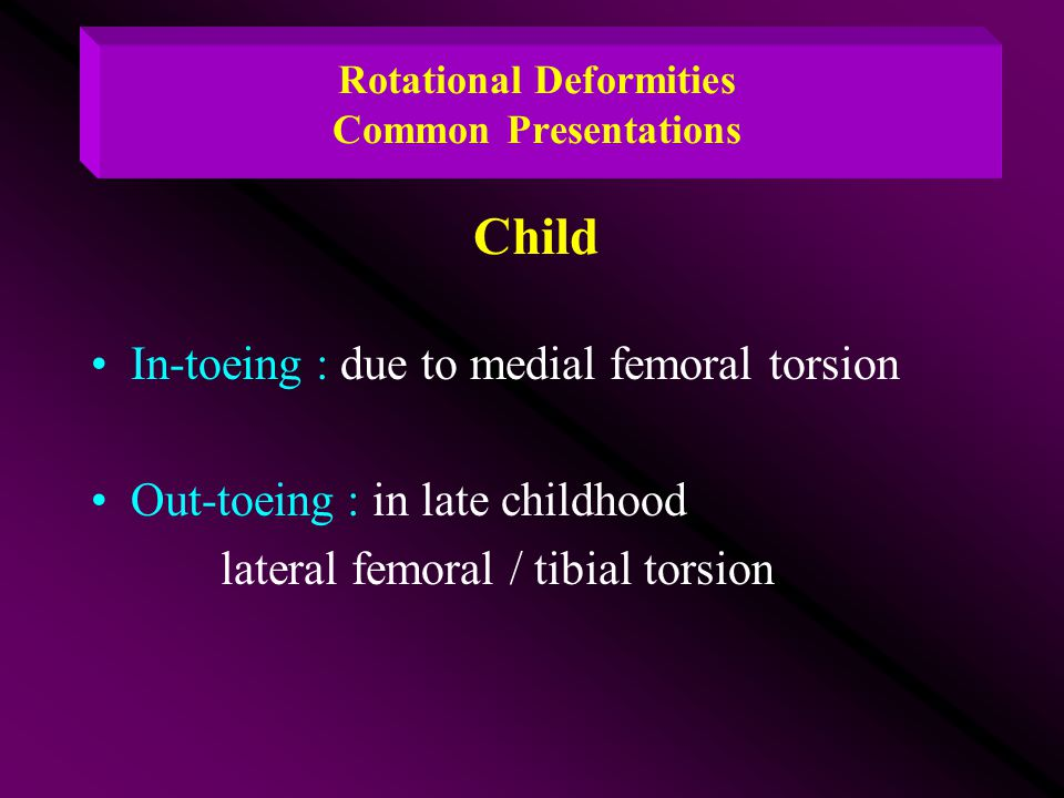 Rotational Deformities Common Presentations Child In-toeing : due to medial femoral torsion Out-toeing : in late childhood lateral femoral / tibial to
