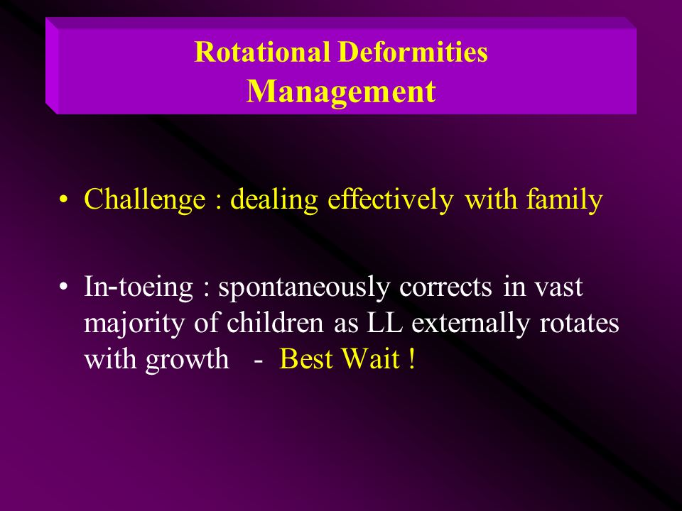 Rotational Deformities Management Challenge : dealing effectively with family In-toeing : spontaneously corrects in vast majority of children as LL ex