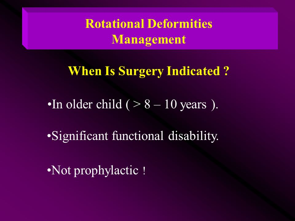 Rotational Deformities Management When Is Surgery Indicated ? In older child ( > 8 – 10 years ). Significant functional disability. Not prophylactic !