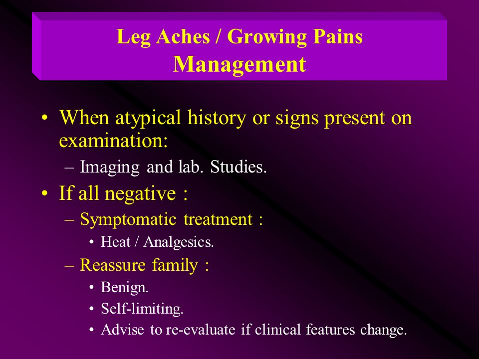 Leg Aches / Growing Pains Management When atypical history or signs present on examination: –Imaging and lab. Studies. If all negative : –Symptomatic