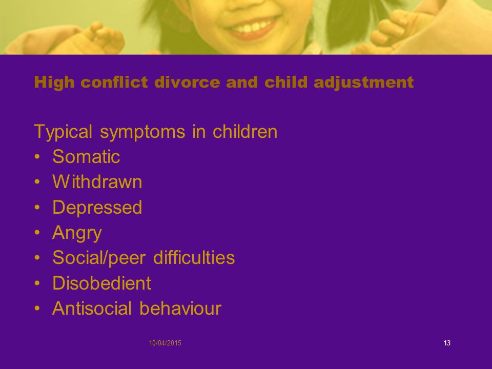 High conflict divorce and child adjustment Typical symptoms in children Somatic Withdrawn Depressed Angry Social/peer difficulties Disobedient Antisocial behaviour 10/04/201513