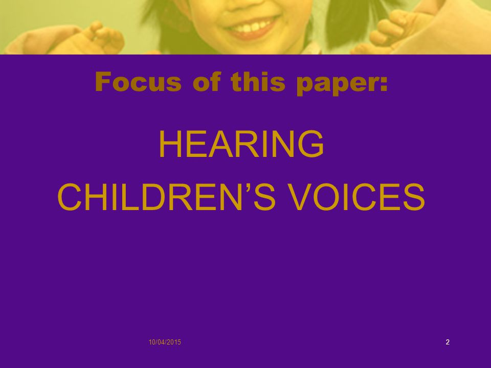 Focus of this paper: HEARING CHILDREN'S VOICES 10/04/20152