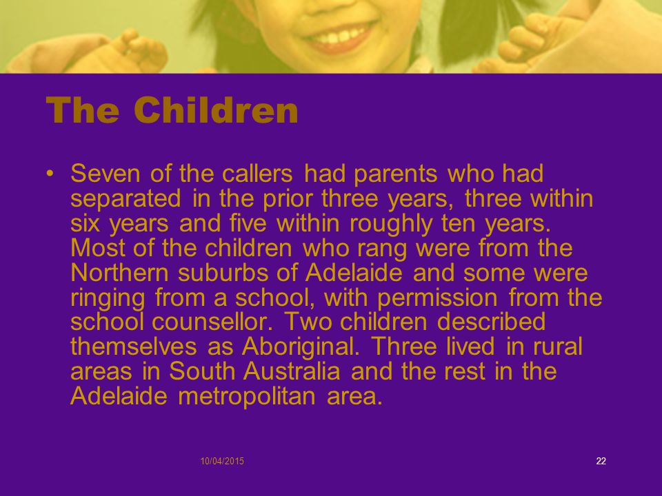 10/04/201522 The Children Seven of the callers had parents who had separated in the prior three years, three within six years and five within roughly ten years.