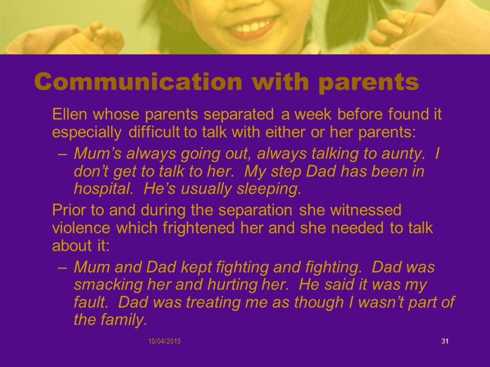 10/04/201531 Communication with parents Ellen whose parents separated a week before found it especially difficult to talk with either or her parents: –Mum's always going out, always talking to aunty.