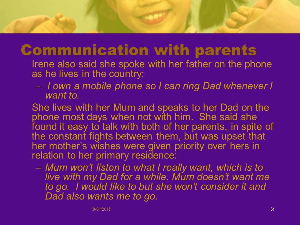 10/04/201534 Communication with parents Irene also said she spoke with her father on the phone as he lives in the country: – I own a mobile phone so I can ring Dad whenever I want to.