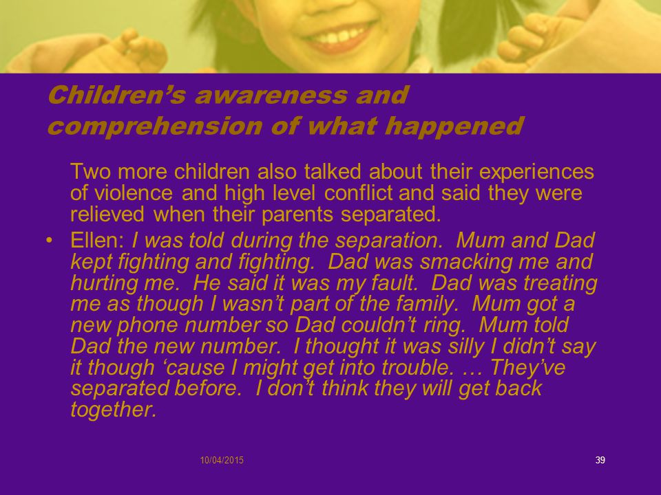 10/04/201539 Children's awareness and comprehension of what happened Two more children also talked about their experiences of violence and high level conflict and said they were relieved when their parents separated.