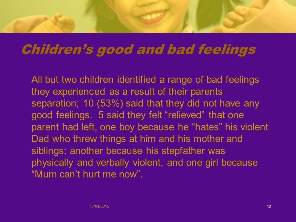Children's good and bad feelings All but two children identified a range of bad feelings they experienced as a result of their parents separation; 10 (53%) said that they did not have any good feelings.