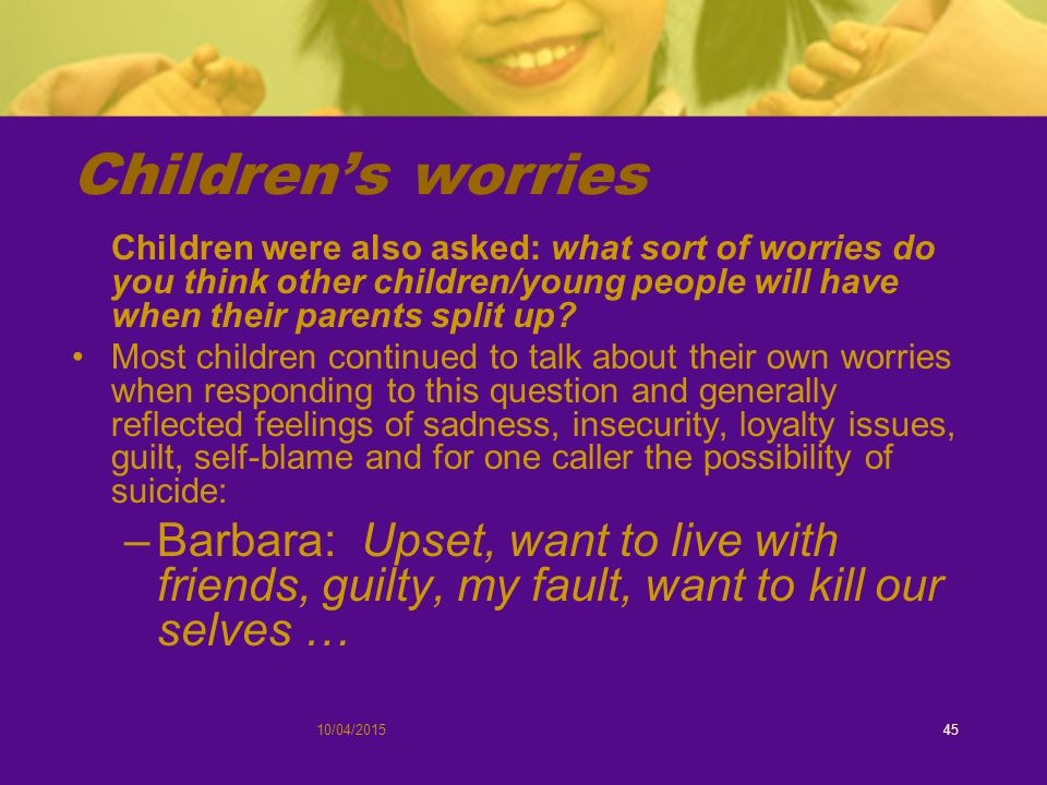 10/04/201545 Children's worries Children were also asked: what sort of worries do you think other children/young people will have when their parents split up.