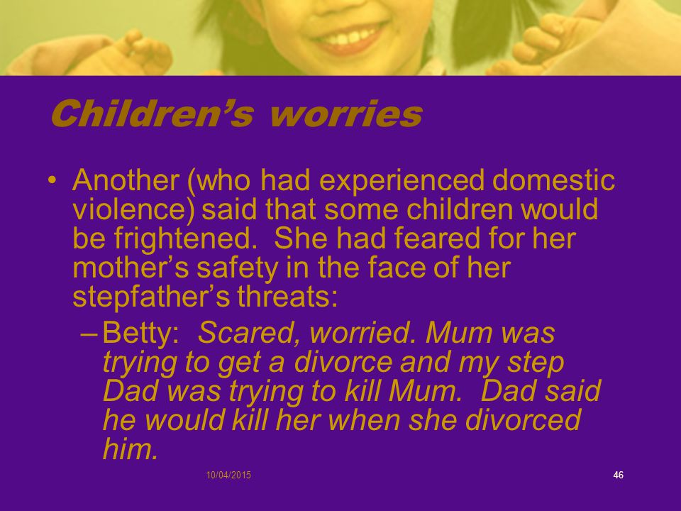 Children's worries Another (who had experienced domestic violence) said that some children would be frightened.