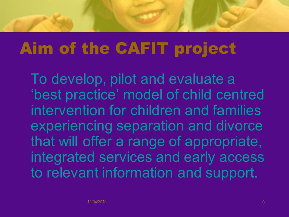 10/04/20155 Aim of the CAFIT project To develop, pilot and evaluate a 'best practice' model of child centred intervention for children and families experiencing separation and divorce that will offer a range of appropriate, integrated services and early access to relevant information and support.