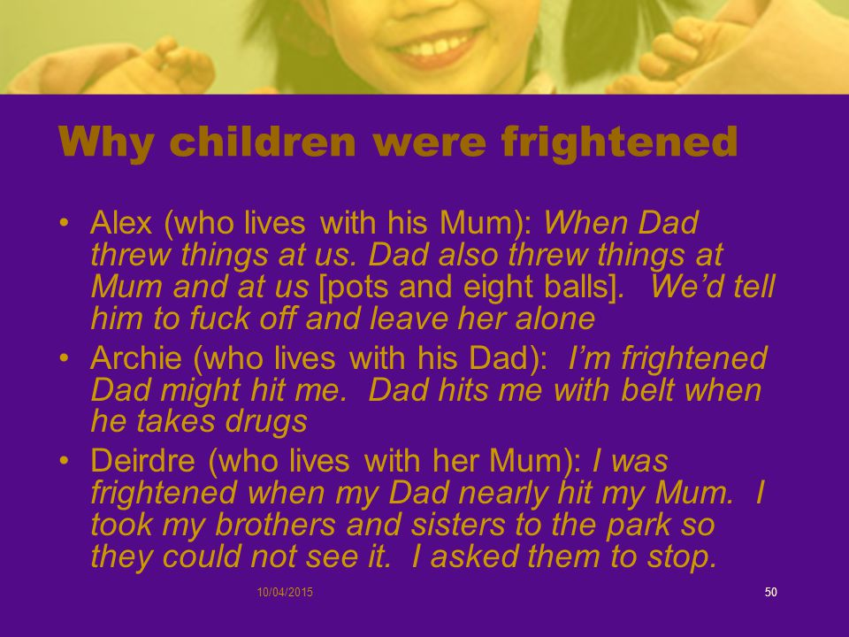 10/04/201550 Why children were frightened Alex (who lives with his Mum): When Dad threw things at us.