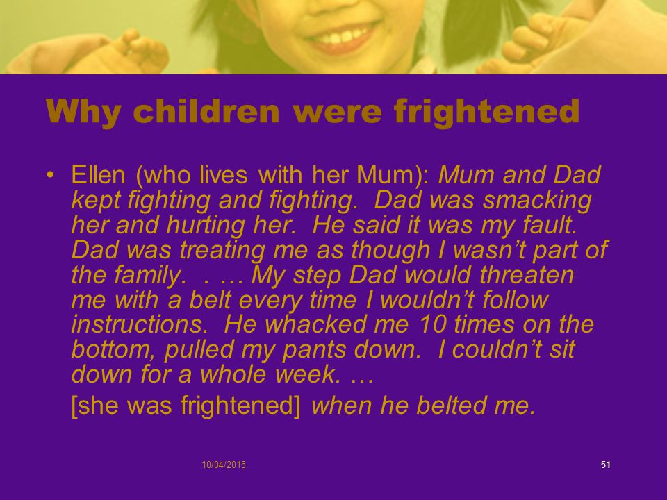 Why children were frightened Ellen (who lives with her Mum): Mum and Dad kept fighting and fighting.