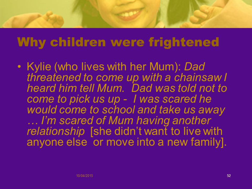 10/04/201552 Why children were frightened Kylie (who lives with her Mum): Dad threatened to come up with a chainsaw I heard him tell Mum.