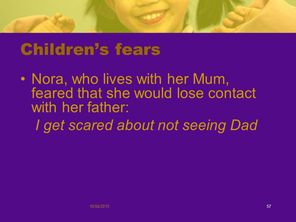 Children's fears Nora, who lives with her Mum, feared that she would lose contact with her father: I get scared about not seeing Dad 10/04/201557