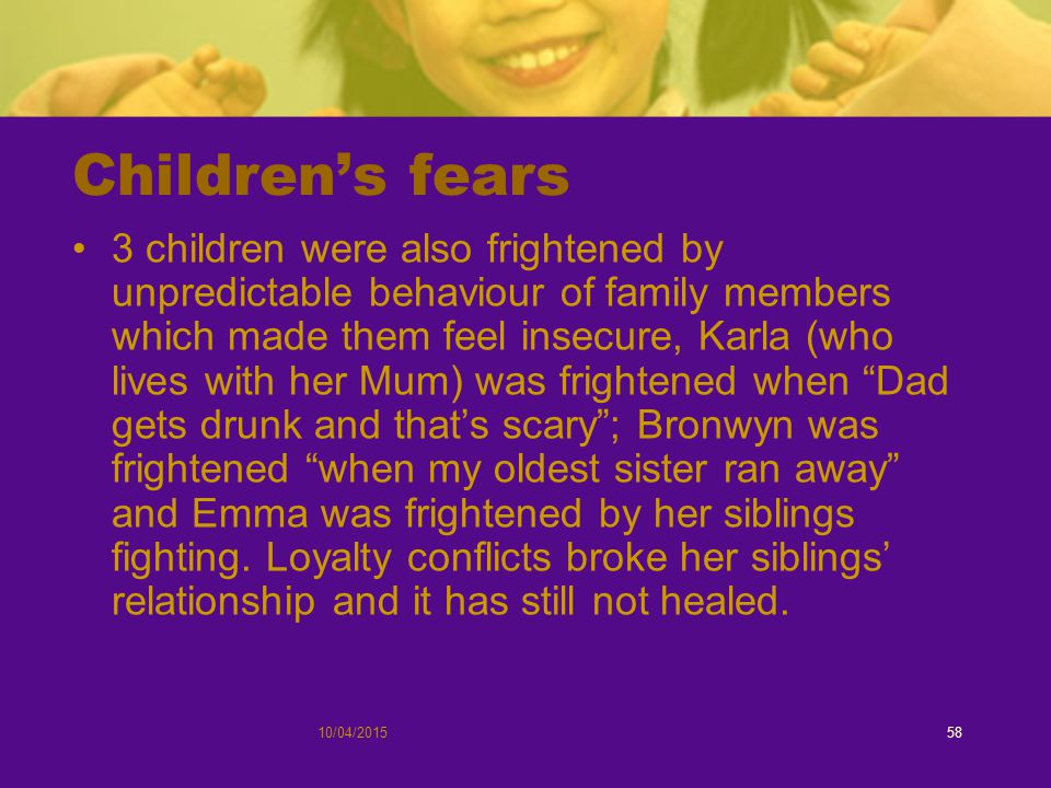10/04/201558 Children's fears 3 children were also frightened by unpredictable behaviour of family members which made them feel insecure, Karla (who lives with her Mum) was frightened when Dad gets drunk and that's scary ; Bronwyn was frightened when my oldest sister ran away and Emma was frightened by her siblings fighting.