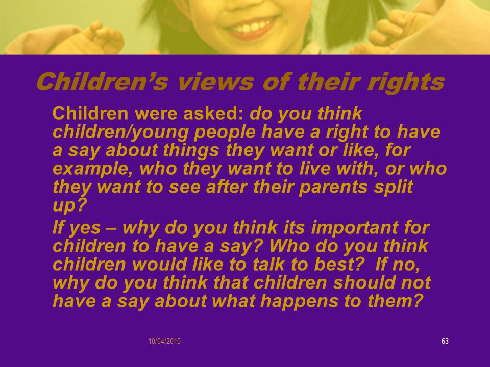 10/04/201563 Children's views of their rights Children were asked: do you think children/young people have a right to have a say about things they want or like, for example, who they want to live with, or who they want to see after their parents split up.