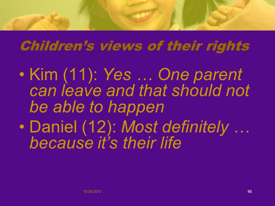 Children's views of their rights Kim (11): Yes … One parent can leave and that should not be able to happen Daniel (12): Most definitely … because it's their life 10/04/201566