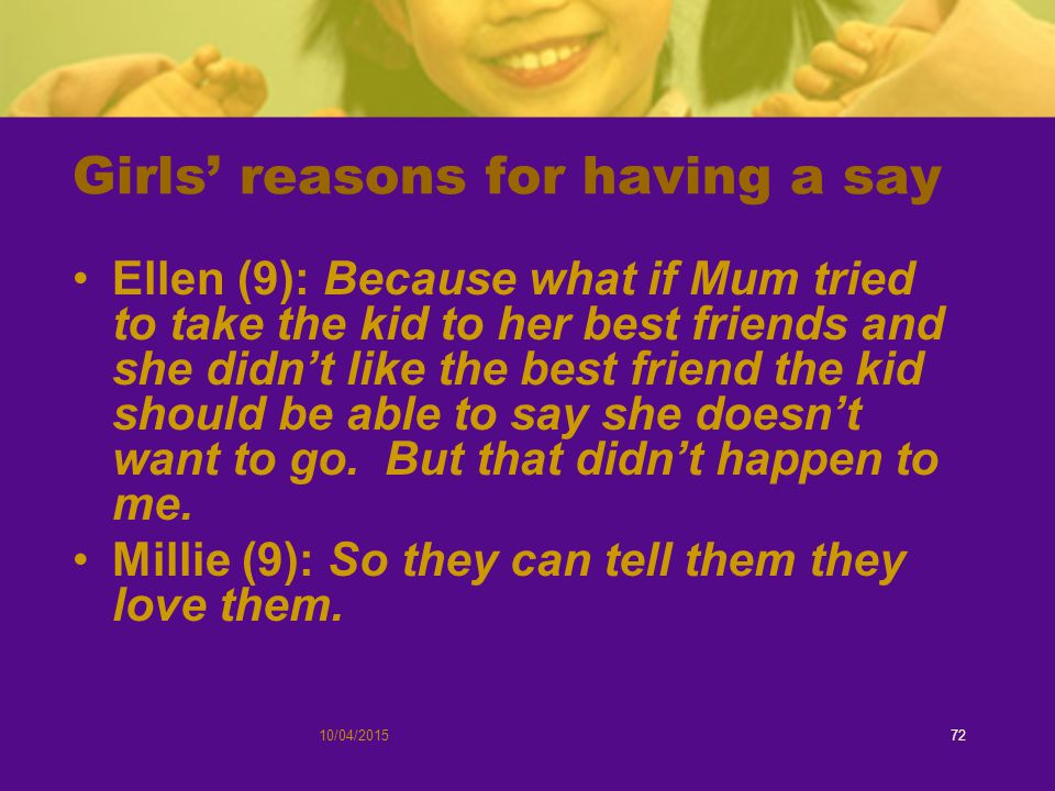 Girls' reasons for having a say Ellen (9): Because what if Mum tried to take the kid to her best friends and she didn't like the best friend the kid should be able to say she doesn't want to go.