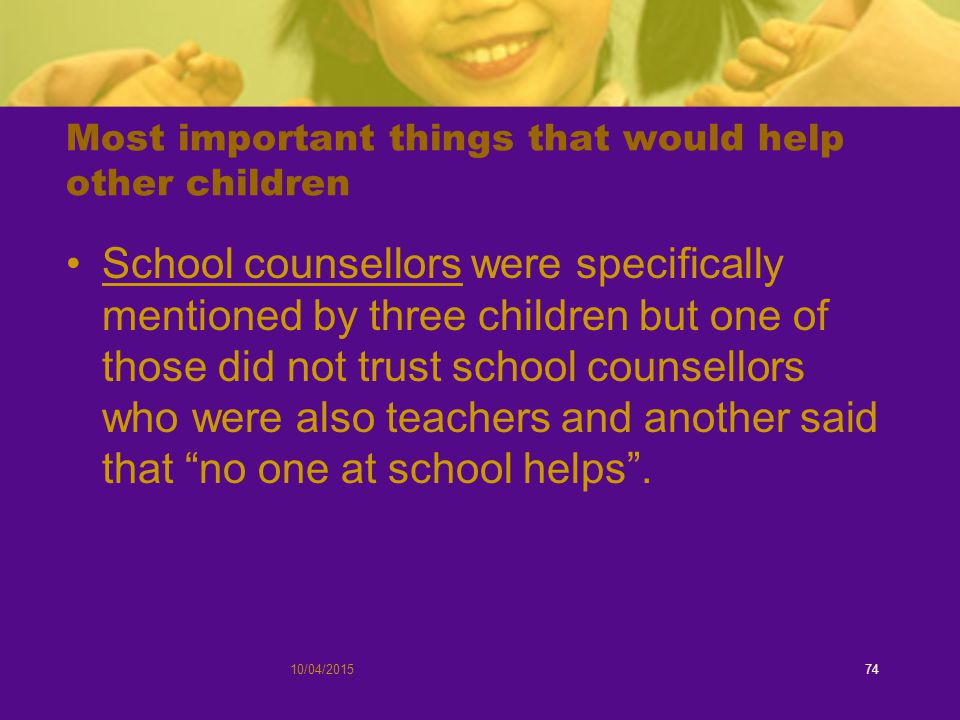 Most important things that would help other children School counsellors were specifically mentioned by three children but one of those did not trust school counsellors who were also teachers and another said that no one at school helps .