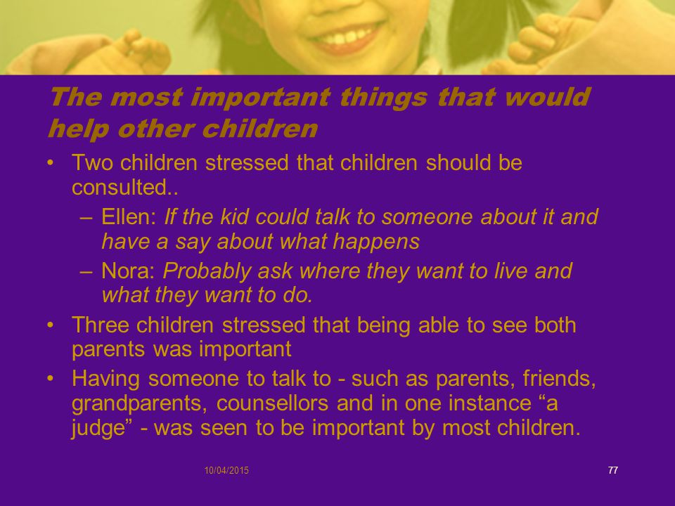 10/04/201577 The most important things that would help other children Two children stressed that children should be consulted..