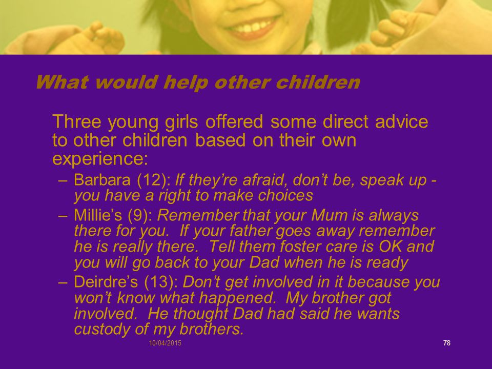 10/04/201578 What would help other children Three young girls offered some direct advice to other children based on their own experience: –Barbara (12): If they're afraid, don't be, speak up - you have a right to make choices –Millie's (9): Remember that your Mum is always there for you.