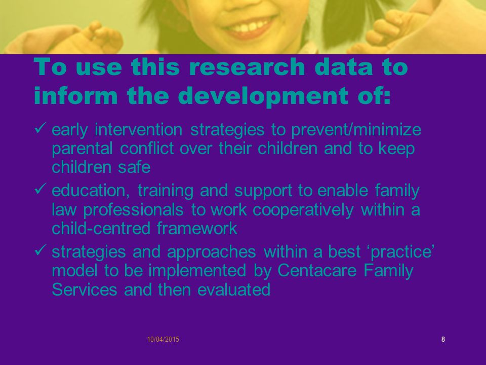 10/04/20158 To use this research data to inform the development of: early intervention strategies to prevent/minimize parental conflict over their children and to keep children safe education, training and support to enable family law professionals to work cooperatively within a child-centred framework strategies and approaches within a best 'practice' model to be implemented by Centacare Family Services and then evaluated