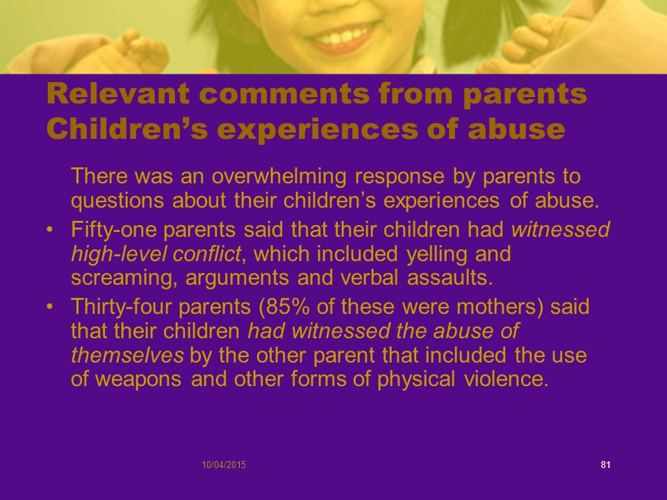 10/04/201581 Relevant comments from parents Children's experiences of abuse There was an overwhelming response by parents to questions about their children's experiences of abuse.