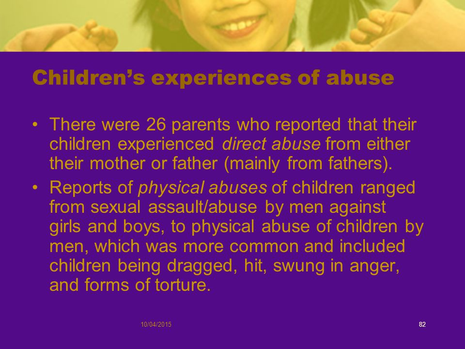 10/04/201582 Children's experiences of abuse There were 26 parents who reported that their children experienced direct abuse from either their mother or father (mainly from fathers).