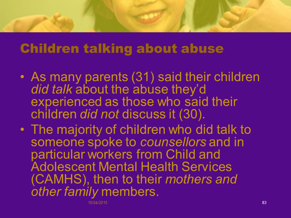 10/04/201583 Children talking about abuse As many parents (31) said their children did talk about the abuse they'd experienced as those who said their children did not discuss it (30).