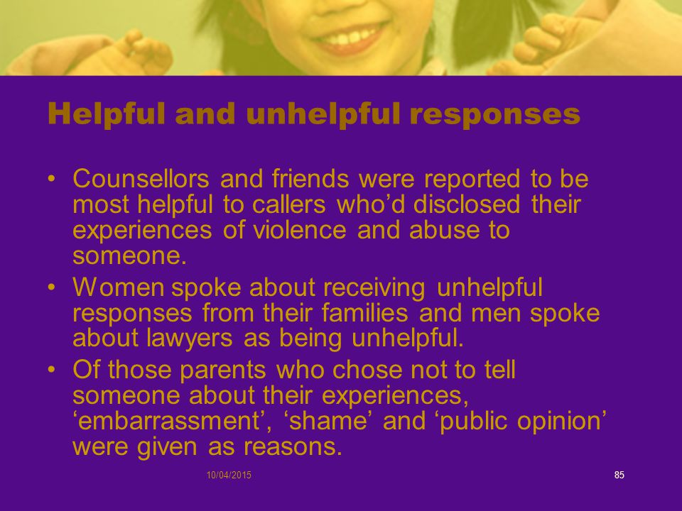 10/04/201585 Helpful and unhelpful responses Counsellors and friends were reported to be most helpful to callers who'd disclosed their experiences of violence and abuse to someone.