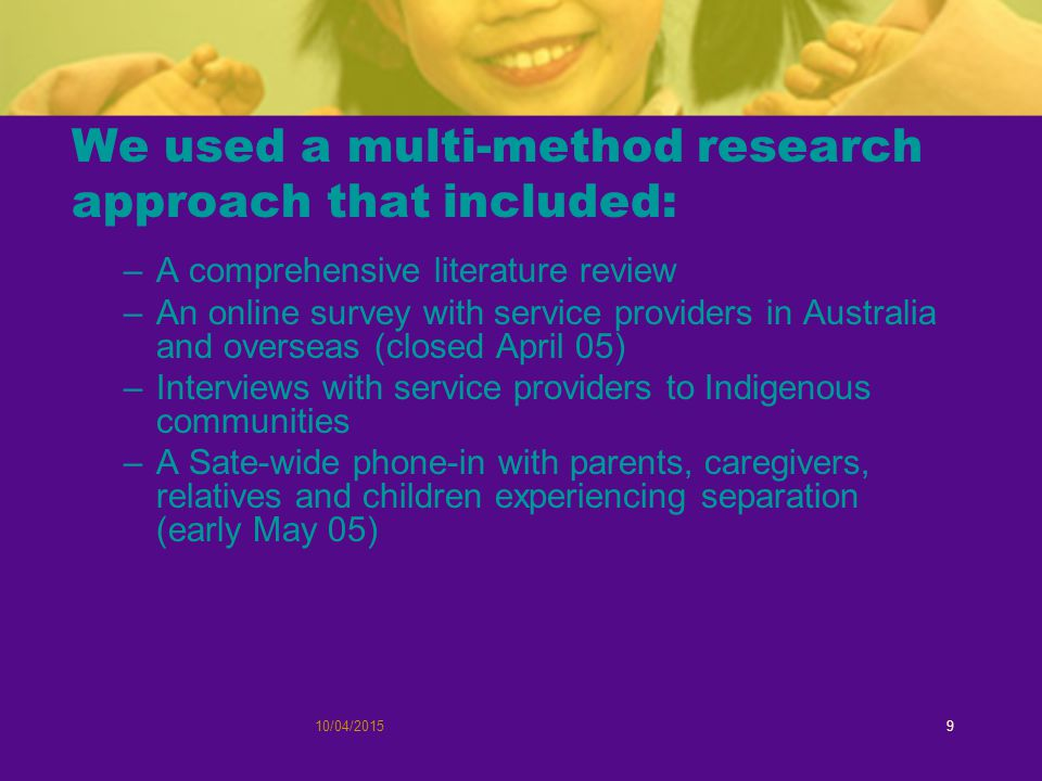10/04/20159 We used a multi-method research approach that included: –A comprehensive literature review –An online survey with service providers in Australia and overseas (closed April 05) –Interviews with service providers to Indigenous communities –A Sate-wide phone-in with parents, caregivers, relatives and children experiencing separation (early May 05)