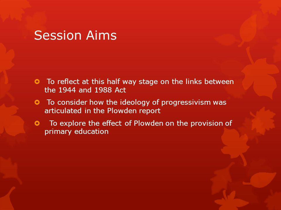 Session Aims  To reflect at this half way stage on the links between the 1944 and 1988 Act  To consider how the ideology of progressivism was articu