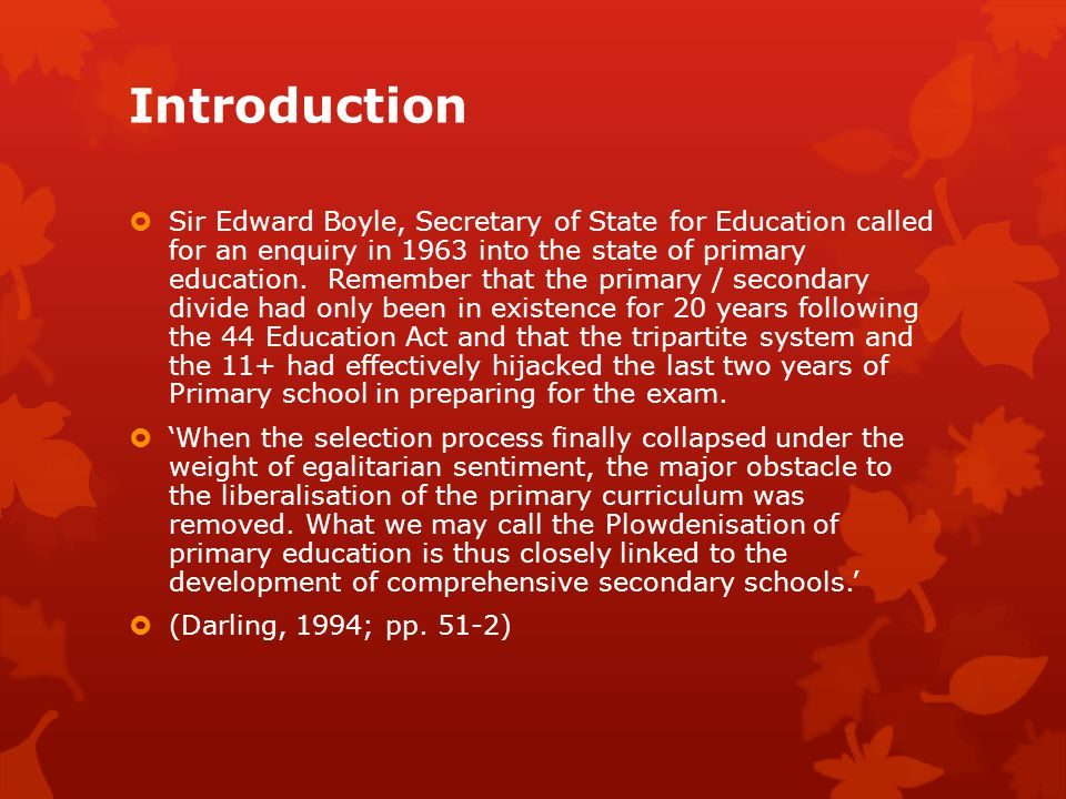 Introduction  Sir Edward Boyle, Secretary of State for Education called for an enquiry in 1963 into the state of primary education. Remember that the