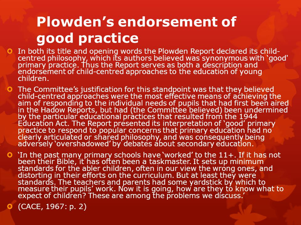Plowden's endorsement of good practice  In both its title and opening words the Plowden Report declared its child- centred philosophy, which its auth