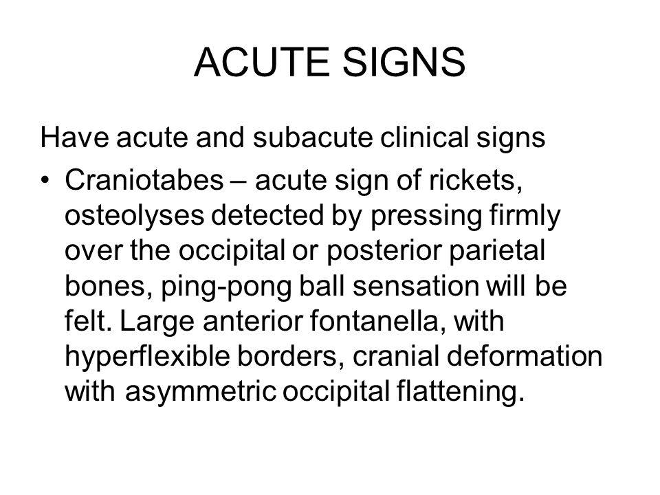 ACUTE SIGNS Have acute and subacute clinical signs Craniotabes – acute sign of rickets, osteolyses detected by pressing firmly over the occipital or posterior parietal bones, ping-pong ball sensation will be felt.