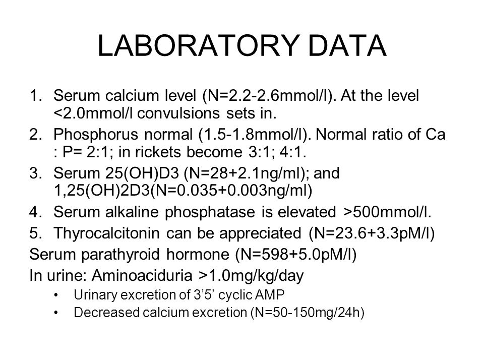 LABORATORY DATA 1.Serum calcium level (N=2.2-2.6mmol/l). At the level <2.0mmol/l convulsions sets in. 2.Phosphorus normal (1.5-1.8mmol/l). Normal rati