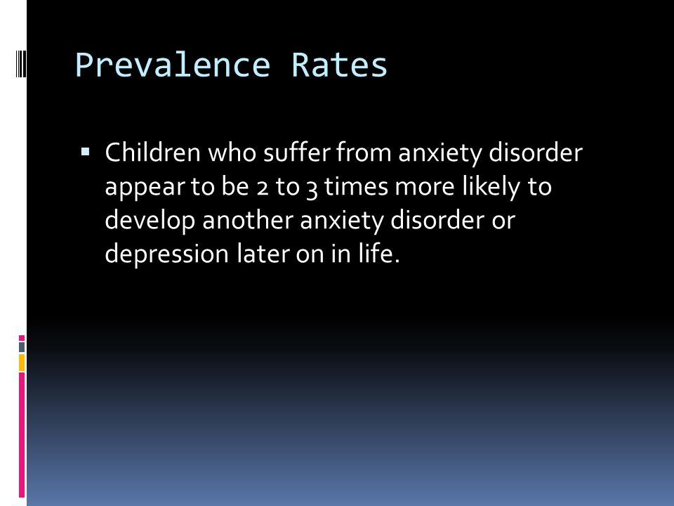 Prevalence Rates  Children who suffer from anxiety disorder appear to be 2 to 3 times more likely to develop another anxiety disorder or depression l