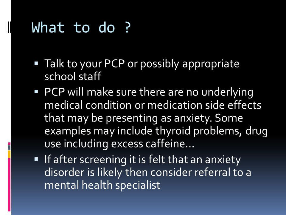 What to do ?  Talk to your PCP or possibly appropriate school staff  PCP will make sure there are no underlying medical condition or medication side