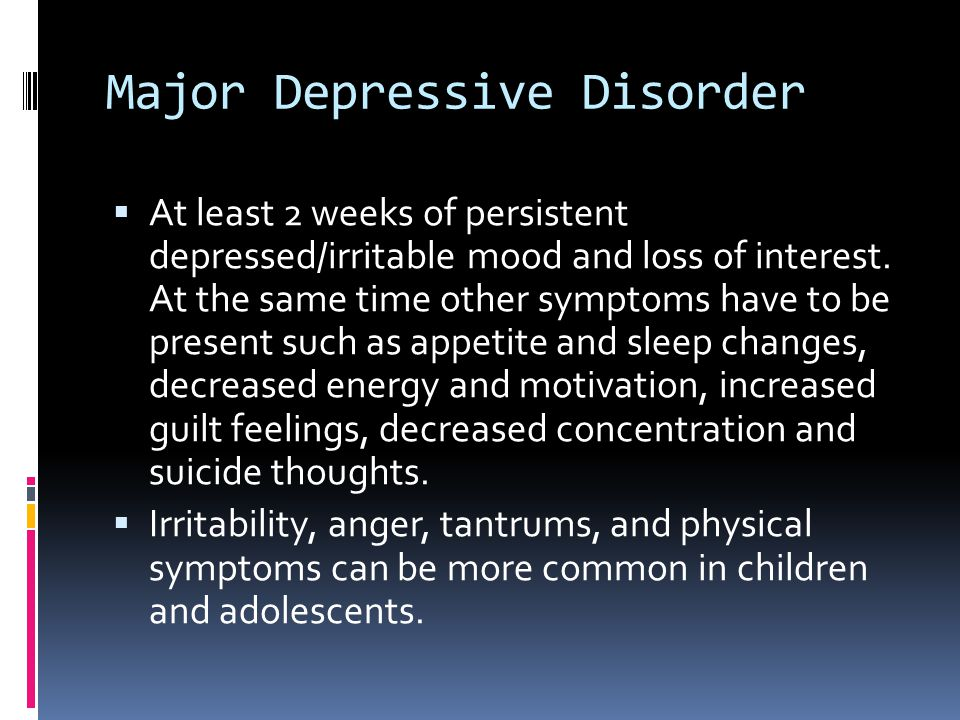 Major Depressive Disorder  At least 2 weeks of persistent depressed/irritable mood and loss of interest. At the same time other symptoms have to be p
