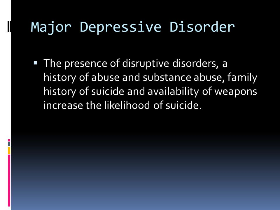 Major Depressive Disorder  The presence of disruptive disorders, a history of abuse and substance abuse, family history of suicide and availability o
