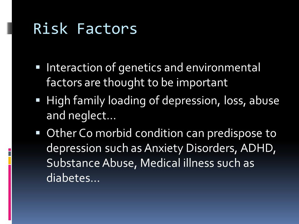 Risk Factors  Interaction of genetics and environmental factors are thought to be important  High family loading of depression, loss, abuse and negl