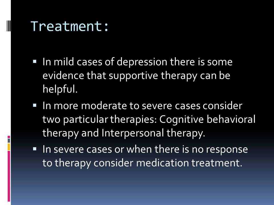 Treatment:  In mild cases of depression there is some evidence that supportive therapy can be helpful.  In more moderate to severe cases consider tw