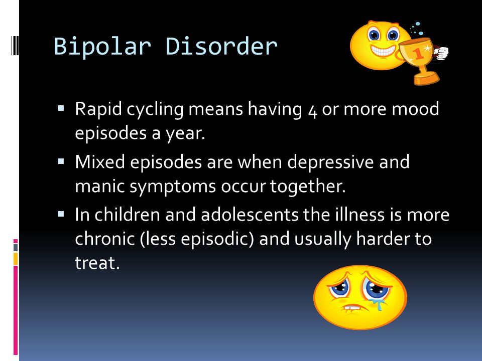 Bipolar Disorder  Rapid cycling means having 4 or more mood episodes a year.  Mixed episodes are when depressive and manic symptoms occur together.