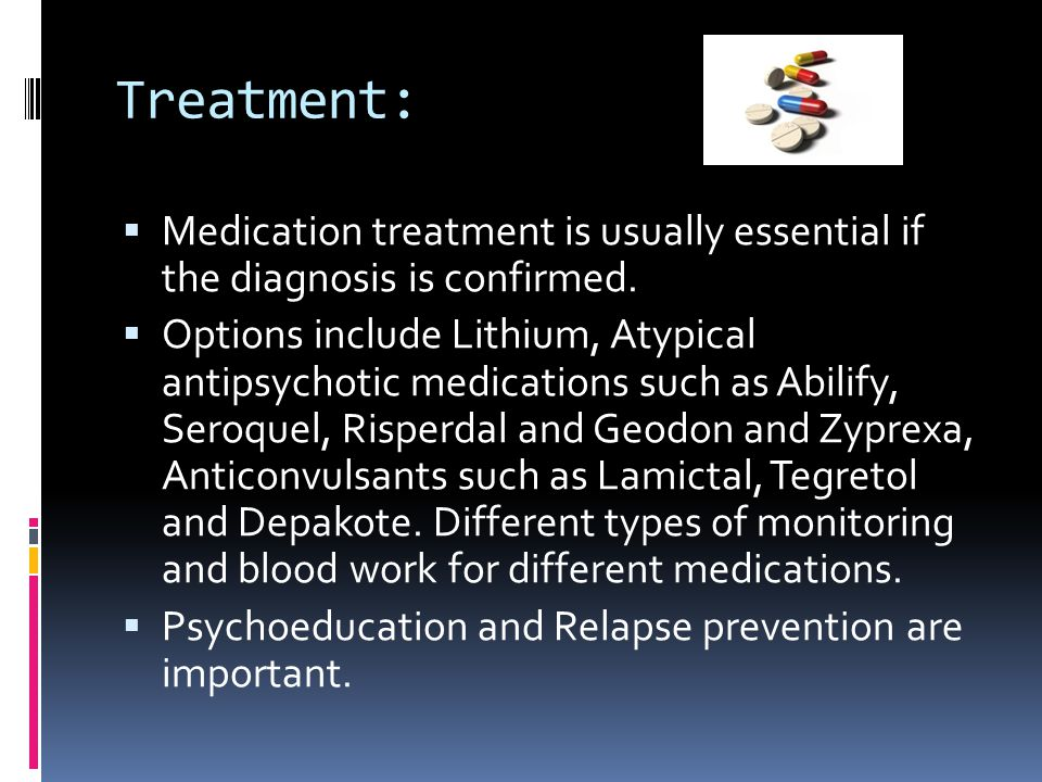 Treatment:  Medication treatment is usually essential if the diagnosis is confirmed.  Options include Lithium, Atypical antipsychotic medications su