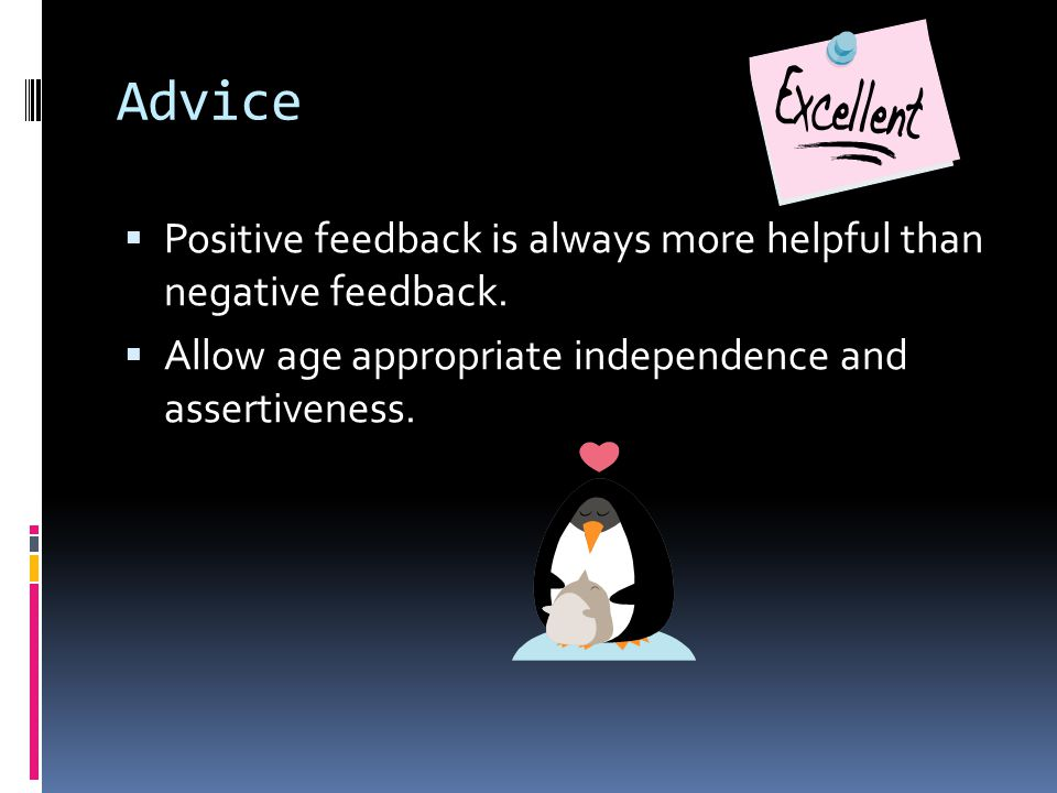 Advice  Positive feedback is always more helpful than negative feedback.  Allow age appropriate independence and assertiveness.