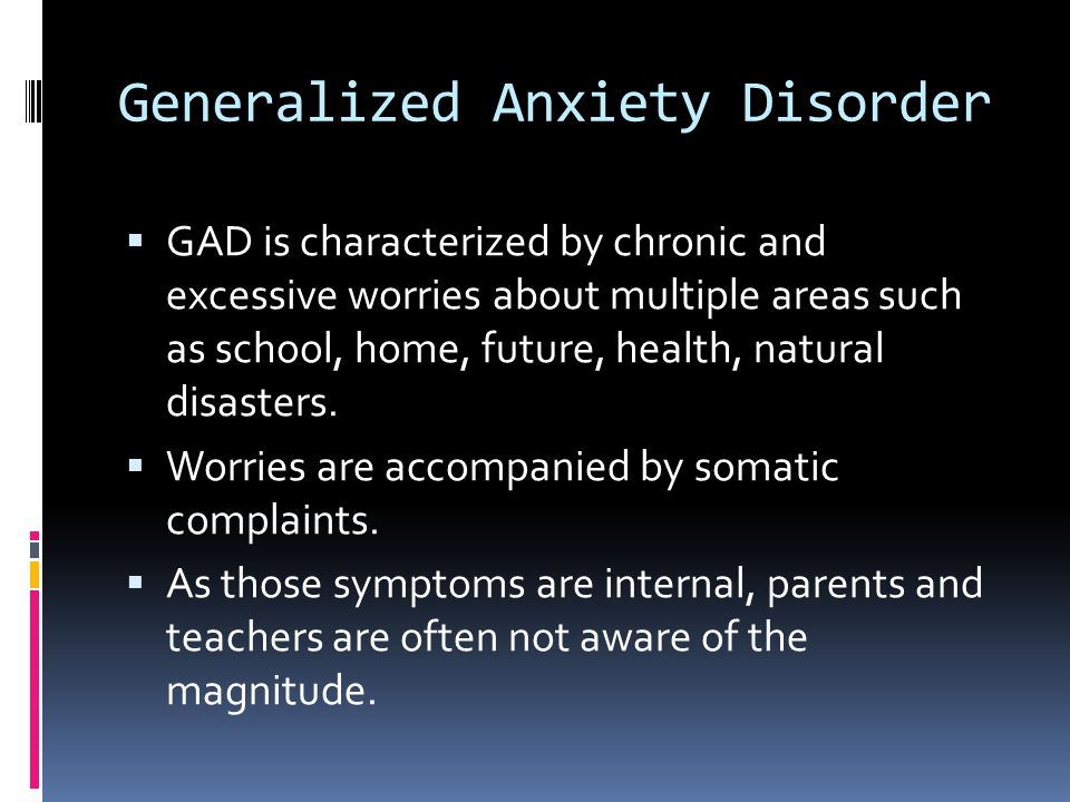 Generalized Anxiety Disorder  GAD is characterized by chronic and excessive worries about multiple areas such as school, home, future, health, natura