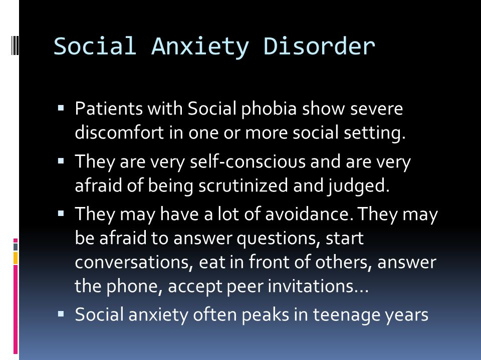 Social Anxiety Disorder  Patients with Social phobia show severe discomfort in one or more social setting.  They are very self-conscious and are ver