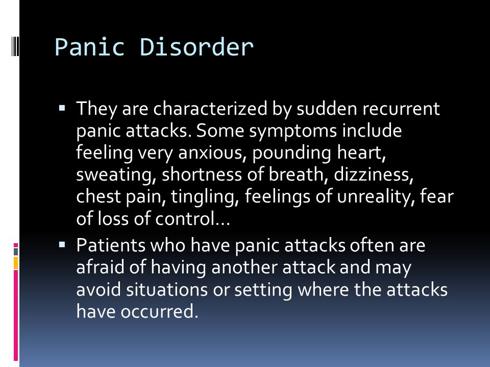 Panic Disorder  They are characterized by sudden recurrent panic attacks. Some symptoms include feeling very anxious, pounding heart, sweating, short
