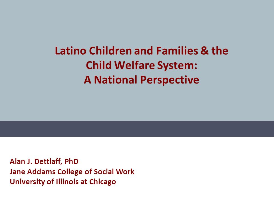 Latino Children and Families & the Child Welfare System: A National Perspective Alan J. Dettlaff, PhD Jane Addams College of Social Work University of